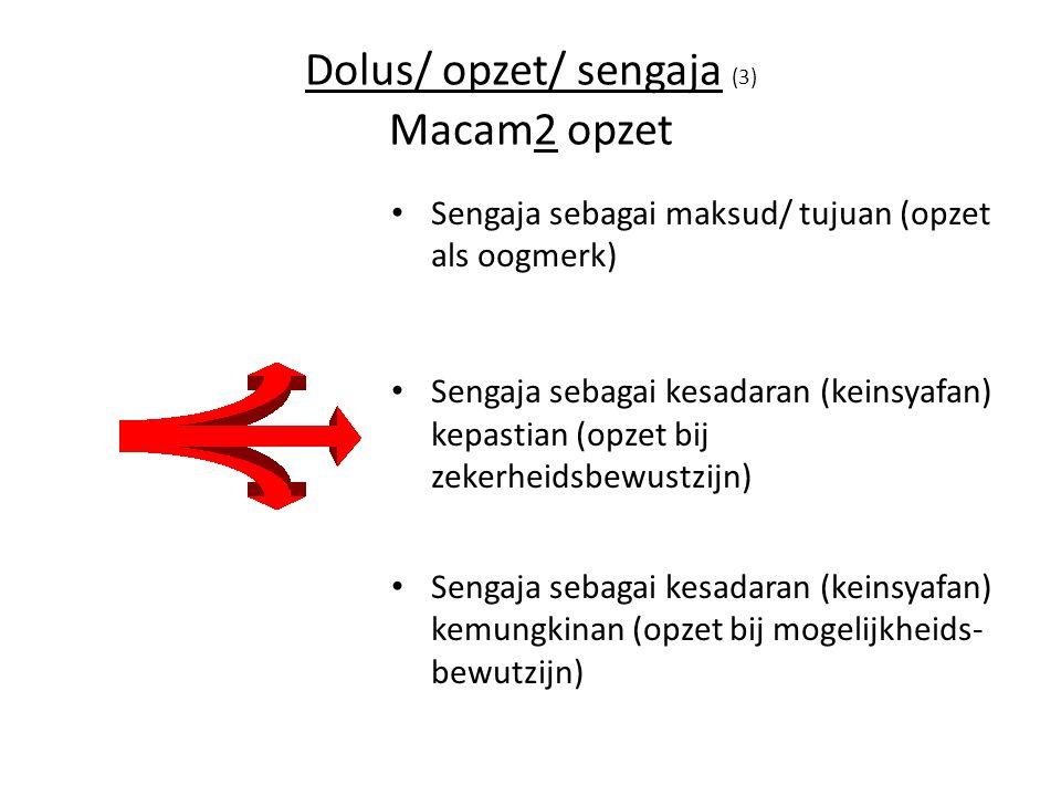 Dolus/ opzet/ sengaja (3) Macam2 opzet Sengaja sebagai maksud/ tujuan (opzet als oogmerk) Sengaja sebagai kesadaran (keinsyafan) kepastian (opzet bij zekerheidsbewustzijn) Sengaja sebagai kesadaran (keinsyafan) kemungkinan (opzet bij mogelijkheids- bewutzijn)