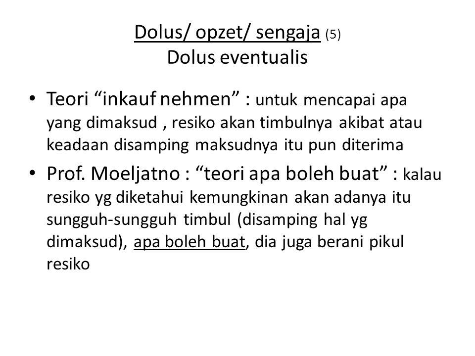 Dolus/ opzet/ sengaja (5) Dolus eventualis Teori inkauf nehmen : untuk mencapai apa yang dimaksud, resiko akan timbulnya akibat atau keadaan disamping maksudnya itu pun diterima Prof.