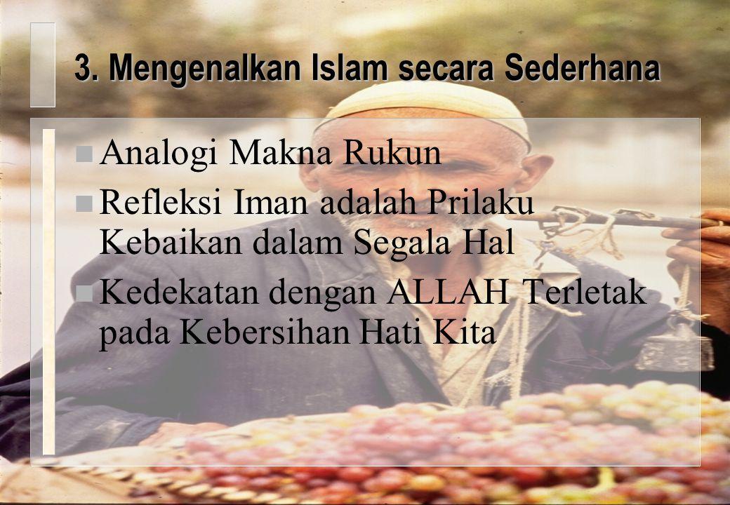3. Mengenalkan Islam secara Sederhana n Analogi Makna Rukun n Refleksi Iman adalah Prilaku Kebaikan dalam Segala Hal n Kedekatan dengan ALLAH Terletak