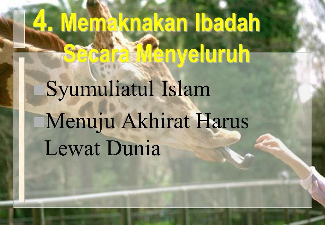 4. Memaknakan Ibadah Secara Menyeluruh n Syumuliatul Islam n Menuju Akhirat Harus Lewat Dunia