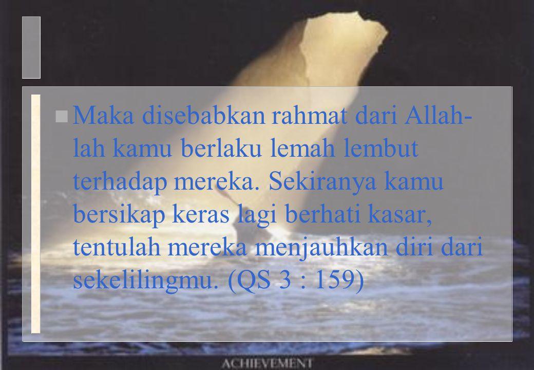 n Maka disebabkan rahmat dari Allah- lah kamu berlaku lemah lembut terhadap mereka. Sekiranya kamu bersikap keras lagi berhati kasar, tentulah mereka