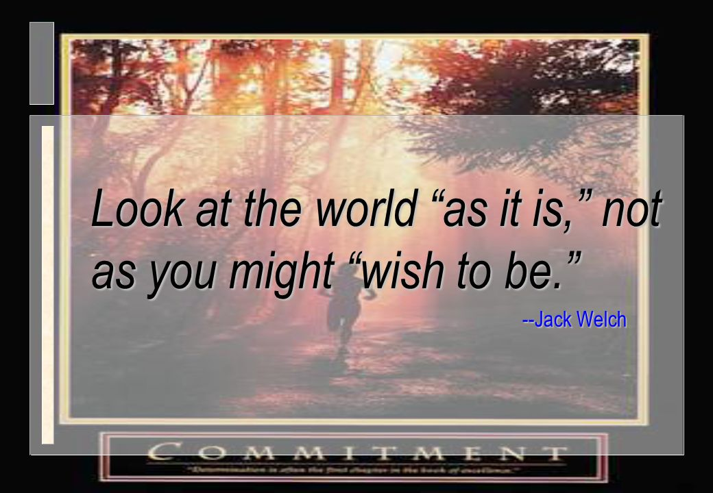 "Look at the world ""as it is,"" not as you might ""wish to be."" --Jack Welch"