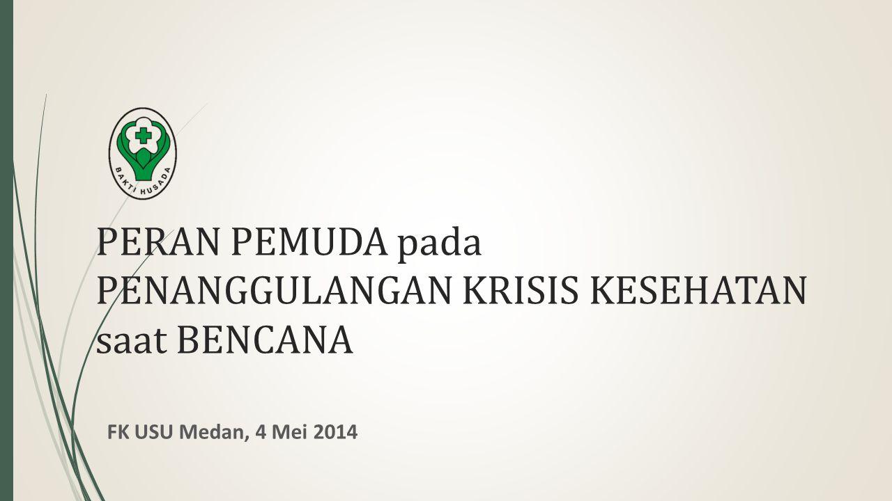 PERAN PEMUDA pada PENANGGULANGAN KRISIS KESEHATAN saat BENCANA FK USU Medan, 4 Mei 2014