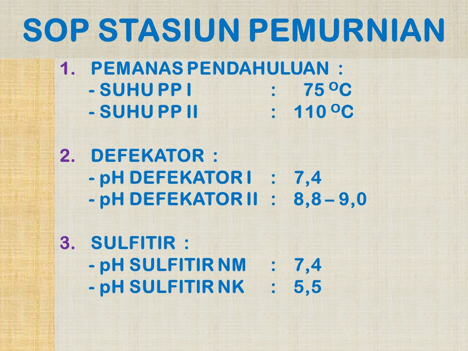 SOP STASIUN PEMURNIAN 1.PEMANAS PENDAHULUAN : - SUHU PP I : 75 O C - SUHU PP II:110 O C 2.DEFEKATOR : - pH DEFEKATOR I:7,4 - pH DEFEKATOR II:8,8 – 9,0 3.SULFITIR : - pH SULFITIR NM:7,4 - pH SULFITIR NK:5,5