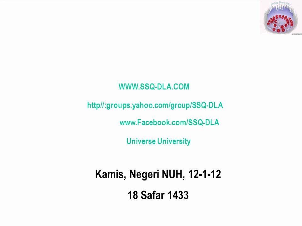 WWW.SSQ-DLA.COM http//:groups.yahoo.com/group/SSQ-DLA Universe University Kamis, Negeri NUH, 12-1-12 18 Safar 1433 www.Facebook.com/SSQ-DLA