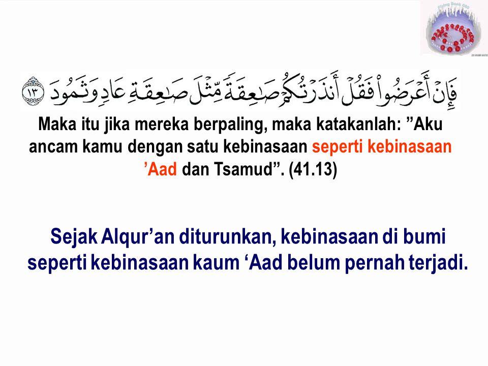 "Maka itu jika mereka berpaling, maka katakanlah: ""Aku ancam kamu dengan satu kebinasaan seperti kebinasaan 'Aad dan Tsamud"". (41.13) Sejak Alqur'an di"