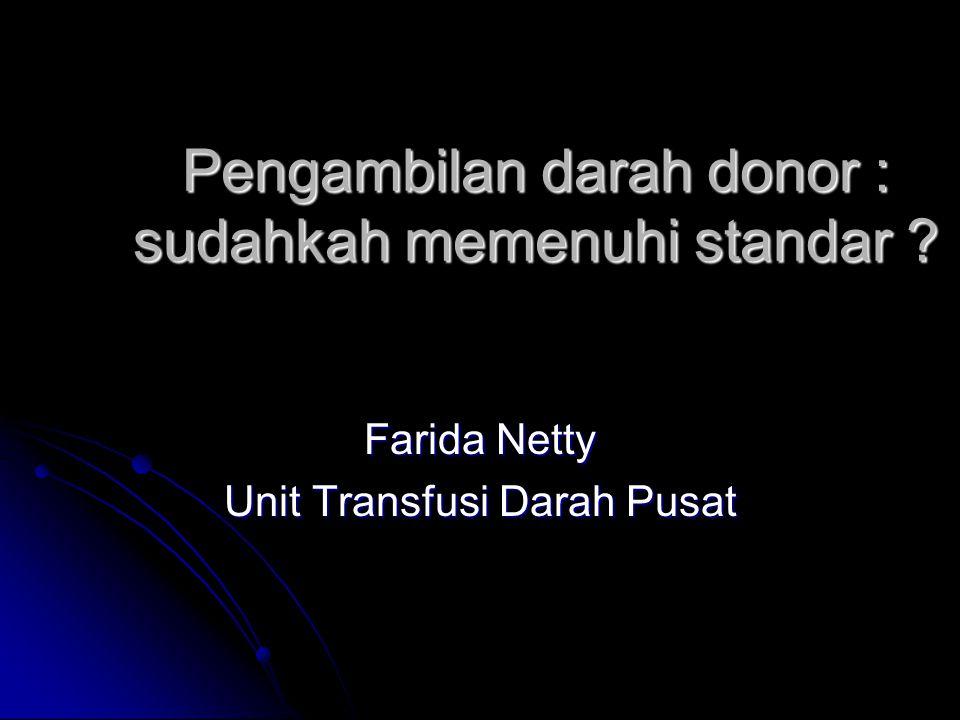 Pengambilan darah donor : sudahkah memenuhi standar ? Farida Netty Unit Transfusi Darah Pusat