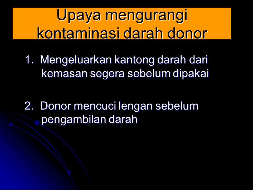 Upaya mengurangi kontaminasi darah donor 1. Mengeluarkan kantong darah dari kemasan segera sebelum dipakai 2. Donor mencuci lengan sebelum pengambilan