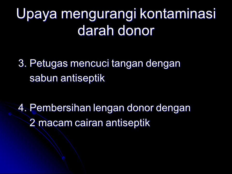 Upaya mengurangi kontaminasi darah donor 3. Petugas mencuci tangan dengan sabun antiseptik sabun antiseptik 4. Pembersihan lengan donor dengan 2 macam
