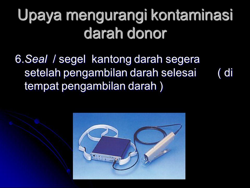 Upaya mengurangi kontaminasi darah donor 6.Seal / segel kantong darah segera setelah pengambilan darah selesai ( di tempat pengambilan darah )