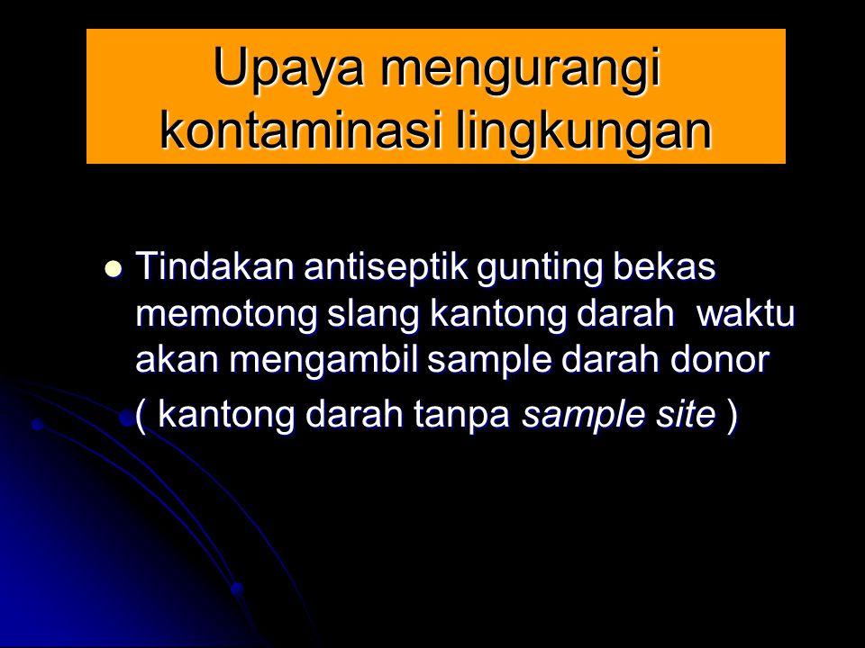 Upaya mengurangi kontaminasi lingkungan Tindakan antiseptik gunting bekas memotong slang kantong darah waktu akan mengambil sample darah donor Tindaka