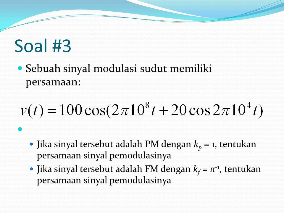 Soal #3 Sebuah sinyal modulasi sudut memiliki persamaan: Jika sinyal tersebut adalah PM dengan k p = 1, tentukan persamaan sinyal pemodulasinya Jika sinyal tersebut adalah FM dengan k f = π -1, tentukan persamaan sinyal pemodulasinya