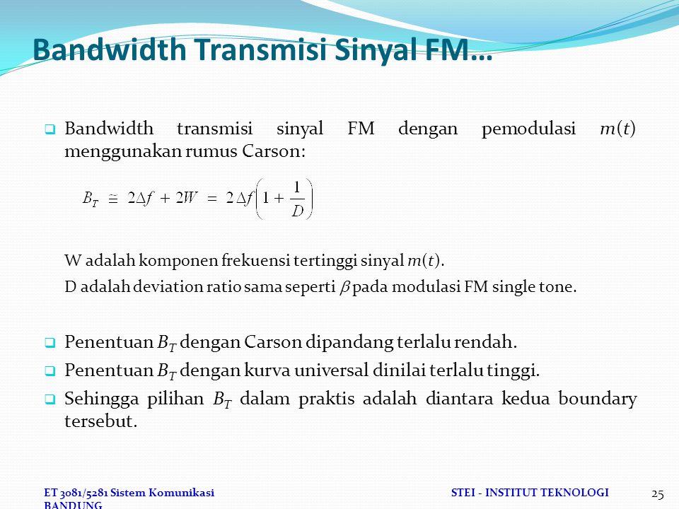ET 3081/5281 Sistem KomunikasiSTEI - INSTITUT TEKNOLOGI BANDUNG 25 Bandwidth Transmisi Sinyal FM…  Bandwidth transmisi sinyal FM dengan pemodulasi m(t) menggunakan rumus Carson: W adalah komponen frekuensi tertinggi sinyal m(t).
