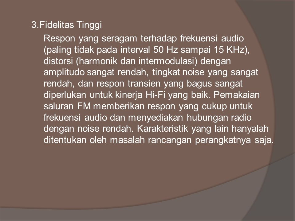 3.Fidelitas Tinggi Respon yang seragam terhadap frekuensi audio (paling tidak pada interval 50 Hz sampai 15 KHz), distorsi (harmonik dan intermodulasi) dengan amplitudo sangat rendah, tingkat noise yang sangat rendah, dan respon transien yang bagus sangat diperlukan untuk kinerja Hi-Fi yang baik.