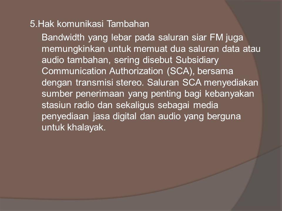 5.Hak komunikasi Tambahan Bandwidth yang lebar pada saluran siar FM juga memungkinkan untuk memuat dua saluran data atau audio tambahan, sering disebu