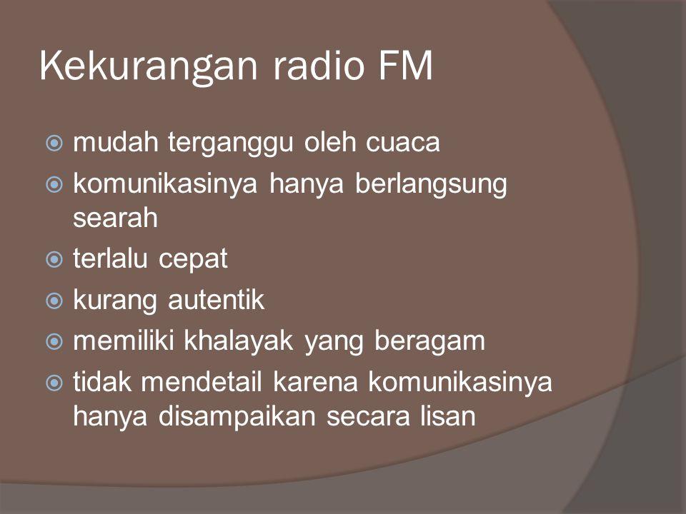 Kekurangan radio FM  mudah terganggu oleh cuaca  komunikasinya hanya berlangsung searah  terlalu cepat  kurang autentik  memiliki khalayak yang beragam  tidak mendetail karena komunikasinya hanya disampaikan secara lisan