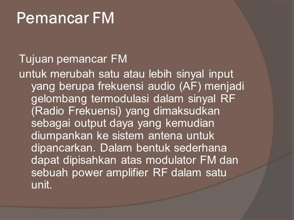 Pemancar FM Tujuan pemancar FM untuk merubah satu atau lebih sinyal input yang berupa frekuensi audio (AF) menjadi gelombang termodulasi dalam sinyal RF (Radio Frekuensi) yang dimaksudkan sebagai output daya yang kemudian diumpankan ke sistem antena untuk dipancarkan.