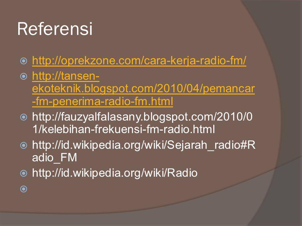 Referensi  http://oprekzone.com/cara-kerja-radio-fm/ http://oprekzone.com/cara-kerja-radio-fm/  http://tansen- ekoteknik.blogspot.com/2010/04/pemancar -fm-penerima-radio-fm.html http://tansen- ekoteknik.blogspot.com/2010/04/pemancar -fm-penerima-radio-fm.html  http://fauzyalfalasany.blogspot.com/2010/0 1/kelebihan-frekuensi-fm-radio.html  http://id.wikipedia.org/wiki/Sejarah_radio#R adio_FM  http://id.wikipedia.org/wiki/Radio 