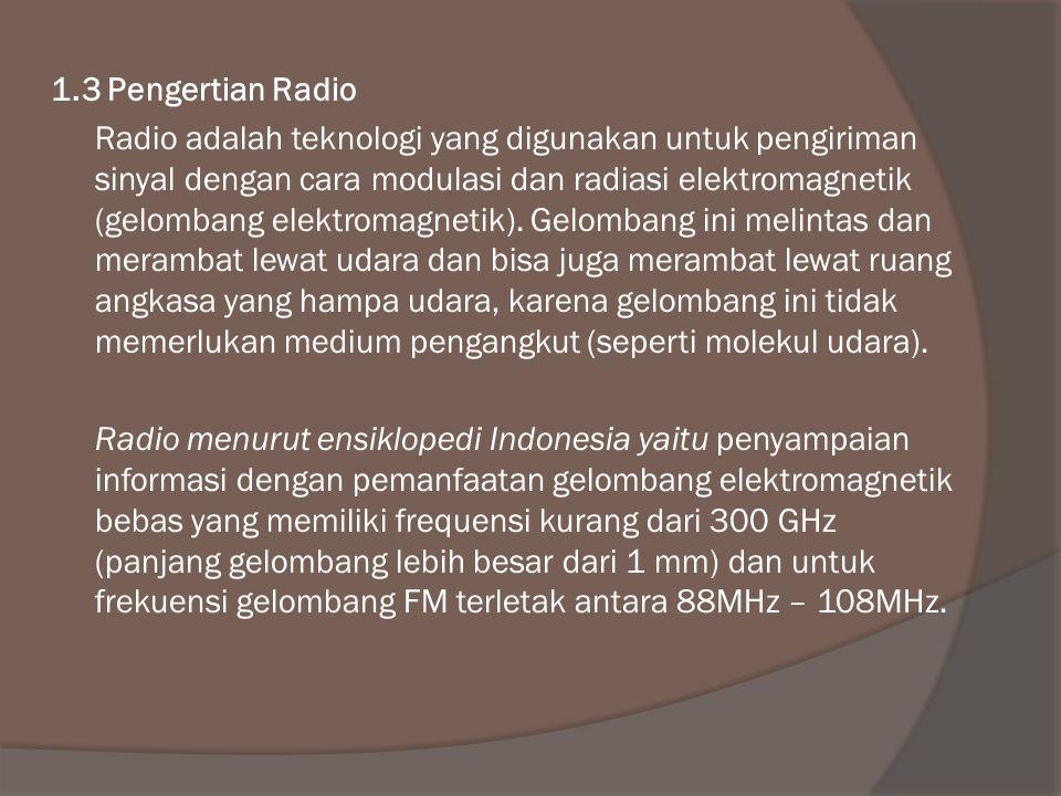 1.3 Pengertian Radio Radio adalah teknologi yang digunakan untuk pengiriman sinyal dengan cara modulasi dan radiasi elektromagnetik (gelombang elektromagnetik).