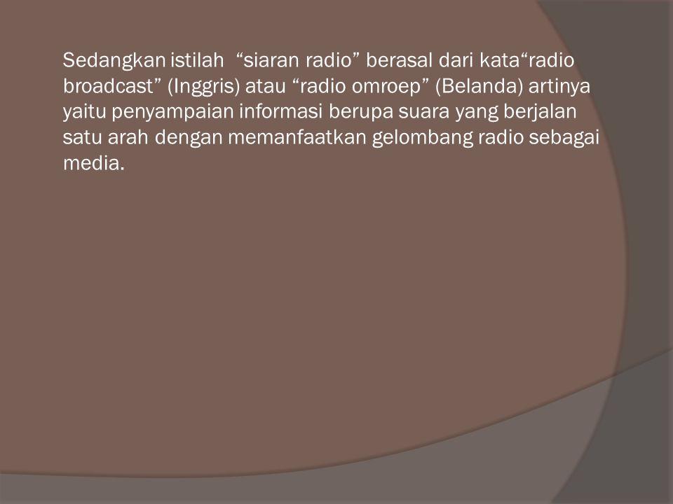 """Sedangkan istilah """"siaran radio"""" berasal dari kata""""radio broadcast"""" (Inggris) atau """"radio omroep"""" (Belanda) artinya yaitu penyampaian informasi berupa"""