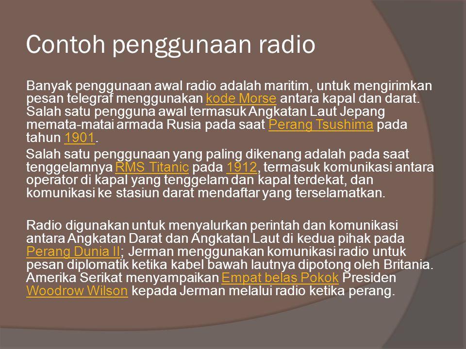 Contoh penggunaan radio Banyak penggunaan awal radio adalah maritim, untuk mengirimkan pesan telegraf menggunakan kode Morse antara kapal dan darat.