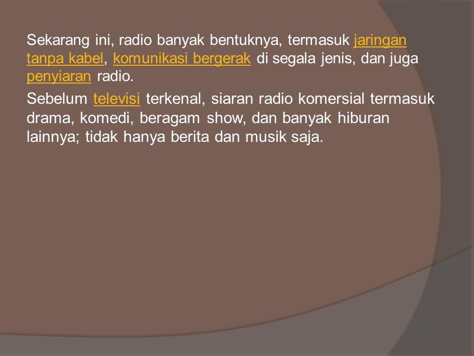 Sekarang ini, radio banyak bentuknya, termasuk jaringan tanpa kabel, komunikasi bergerak di segala jenis, dan juga penyiaran radio.jaringan tanpa kabelkomunikasi bergerak penyiaran Sebelum televisi terkenal, siaran radio komersial termasuk drama, komedi, beragam show, dan banyak hiburan lainnya; tidak hanya berita dan musik saja.televisi