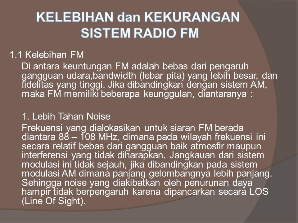 1.1 Kelebihan FM Di antara keuntungan FM adalah bebas dari pengaruh gangguan udara,bandwidth (lebar pita) yang lebih besar, dan fidelitas yang tinggi.