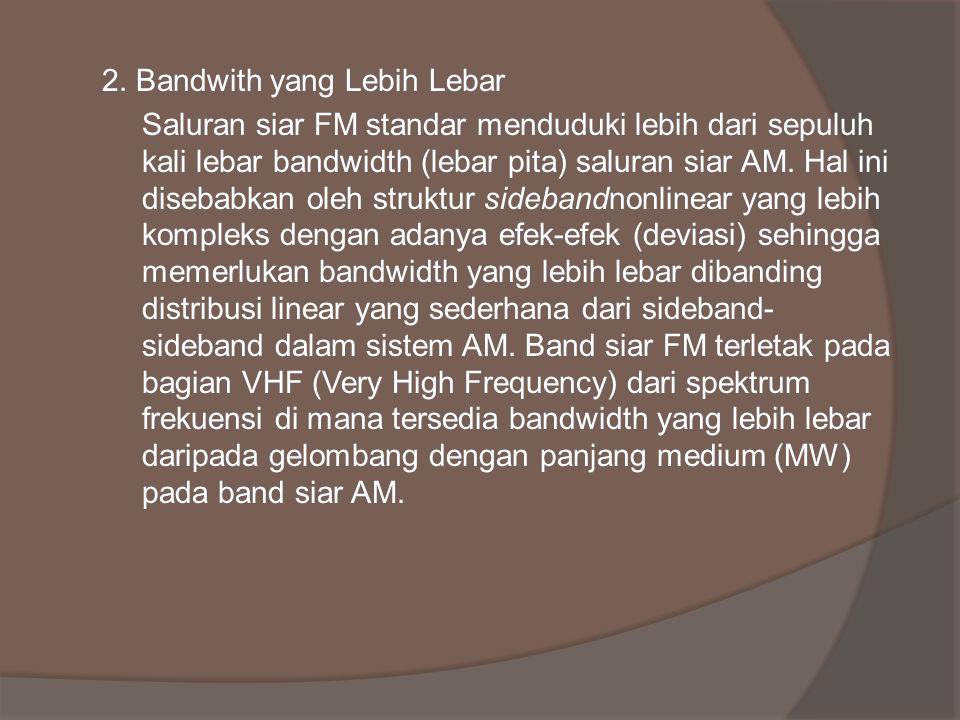 2. Bandwith yang Lebih Lebar Saluran siar FM standar menduduki lebih dari sepuluh kali lebar bandwidth (lebar pita) saluran siar AM. Hal ini disebabka