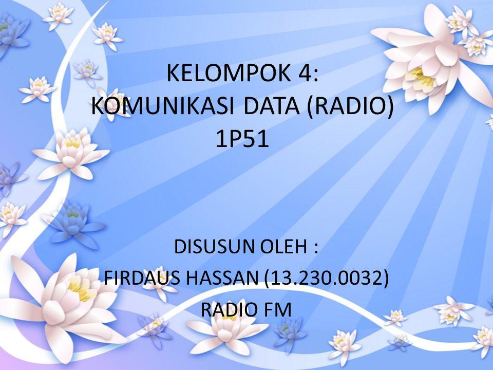 KELOMPOK 4: KOMUNIKASI DATA (RADIO) 1P51 DISUSUN OLEH : FIRDAUS HASSAN (13.230.0032) RADIO FM