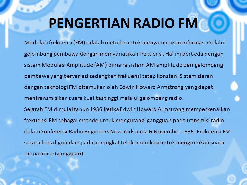 PENGERTIAN RADIO FM Modulasi frekuensi (FM) adalah metode untuk menyampaikan informasi melalui gelombang pembawa dengan memvariasikan frekuensi. Hal i