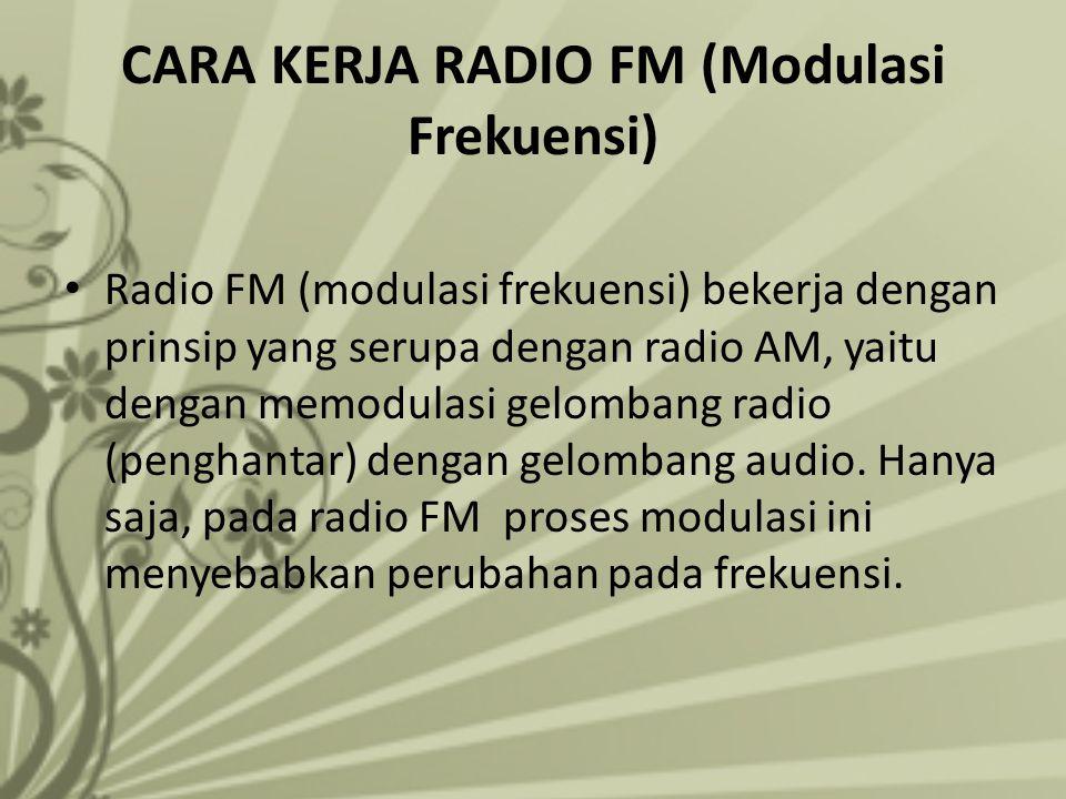 CARA KERJA RADIO FM (Modulasi Frekuensi) Radio FM (modulasi frekuensi) bekerja dengan prinsip yang serupa dengan radio AM, yaitu dengan memodulasi gel