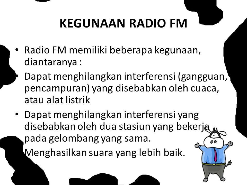 KEGUNAAN RADIO FM Radio FM memiliki beberapa kegunaan, diantaranya : Dapat menghilangkan interferensi (gangguan, pencampuran) yang disebabkan oleh cua