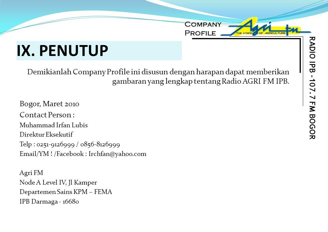 IX. PENUTUP Demikianlah Company Profile ini disusun dengan harapan dapat memberikan gambaran yang lengkap tentang Radio AGRI FM IPB. Bogor, Maret 2010