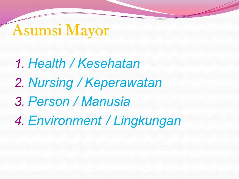 Asumsi Mayor 1.Health / Kesehatan 2. Nursing / Keperawatan 3.