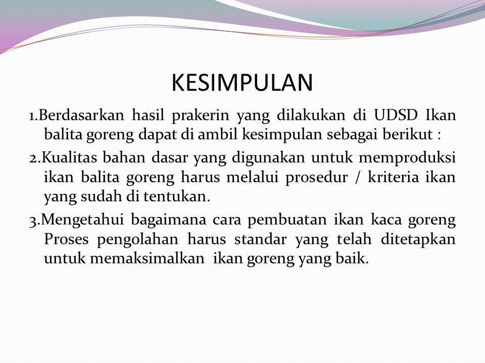 KESIMPULAN 1.Berdasarkan hasil prakerin yang dilakukan di UDSD Ikan balita goreng dapat di ambil kesimpulan sebagai berikut : 2.Kualitas bahan dasar yang digunakan untuk memproduksi ikan balita goreng harus melalui prosedur / kriteria ikan yang sudah di tentukan.