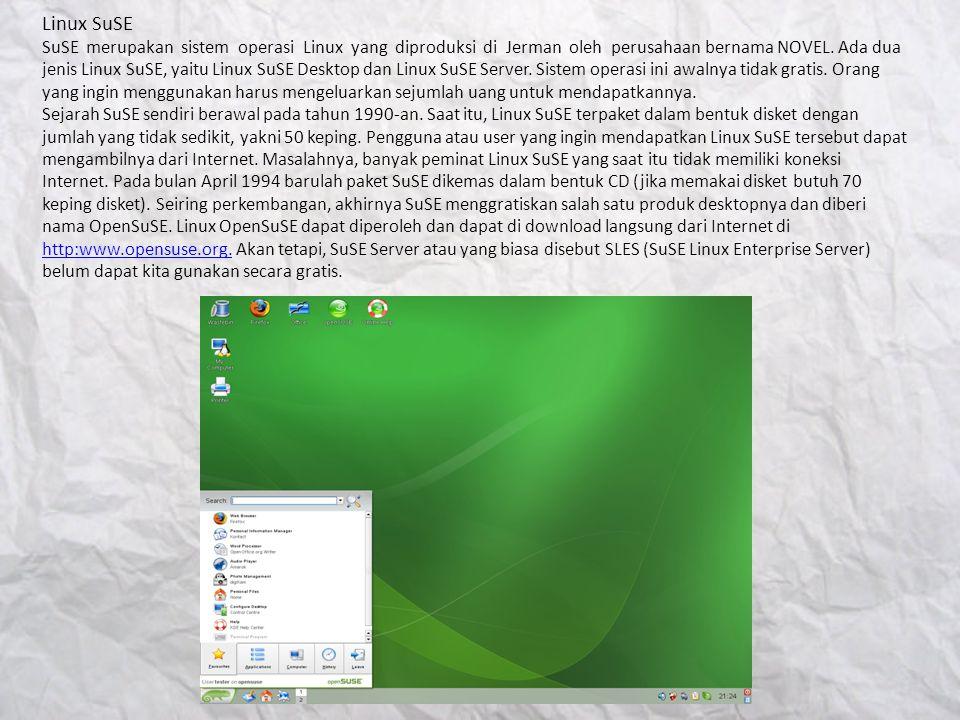 Linux SuSE SuSE merupakan sistem operasi Linux yang diproduksi di Jerman oleh perusahaan bernama NOVEL. Ada dua jenis Linux SuSE, yaitu Linux SuSE Des
