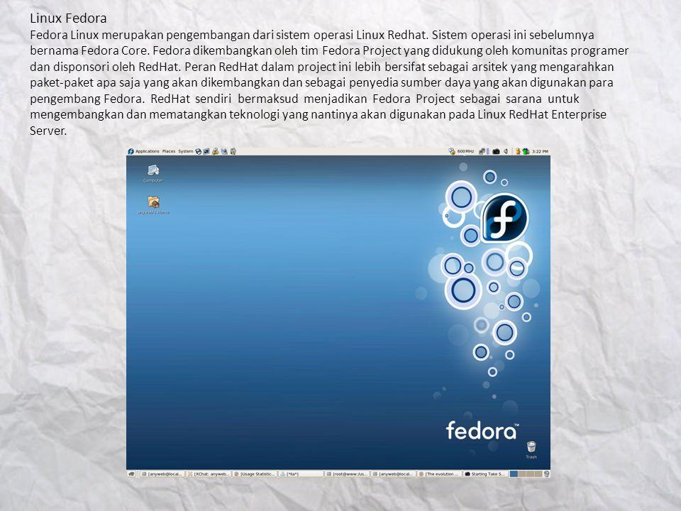 Linux Fedora Fedora Linux merupakan pengembangan dari sistem operasi Linux Redhat. Sistem operasi ini sebelumnya bernama Fedora Core. Fedora dikembang
