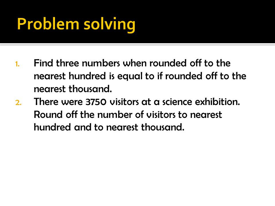 1. Find three numbers when rounded off to the nearest hundred is equal to if rounded off to the nearest thousand. 2. There were 3750 visitors at a sci