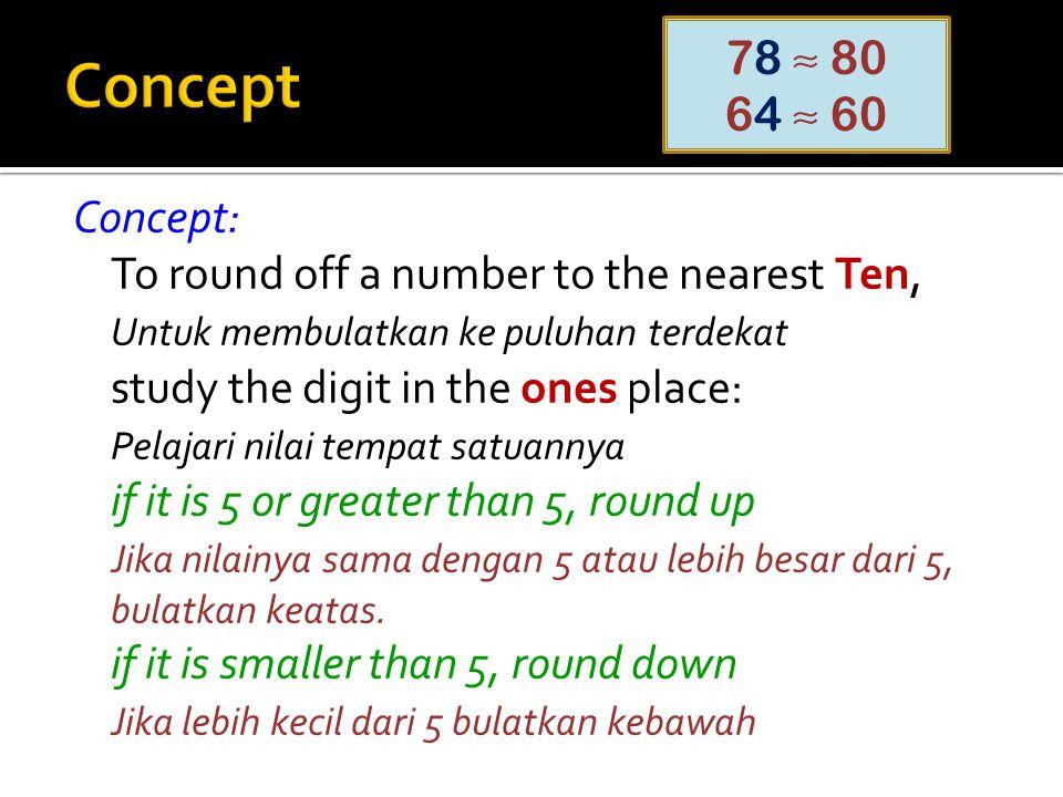 Concept: To round off a number to the nearest Ten, Untuk membulatkan ke puluhan terdekat study the digit in the ones place: Pelajari nilai tempat satu