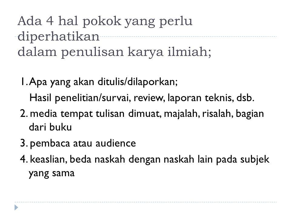 Ada 4 hal pokok yang perlu diperhatikan dalam penulisan karya ilmiah; 1. Apa yang akan ditulis/dilaporkan; Hasil penelitian/survai, review, laporan te