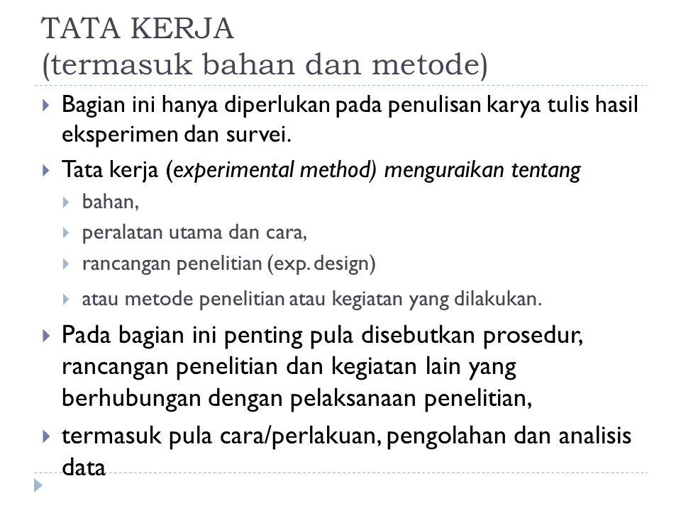 TATA KERJA (termasuk bahan dan metode)  Bagian ini hanya diperlukan pada penulisan karya tulis hasil eksperimen dan survei.  Tata kerja (experimenta