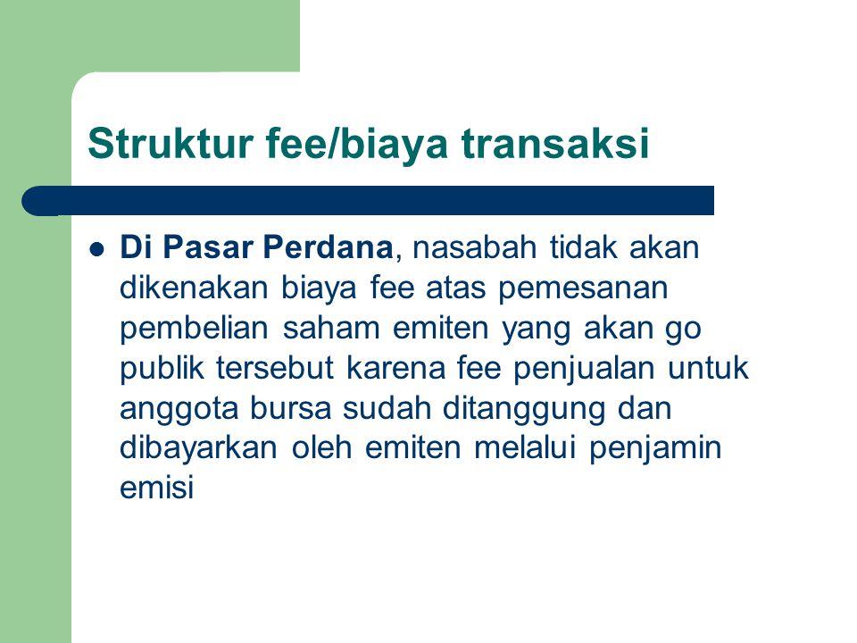 Struktur fee/biaya transaksi Di Pasar Perdana, nasabah tidak akan dikenakan biaya fee atas pemesanan pembelian saham emiten yang akan go publik tersebut karena fee penjualan untuk anggota bursa sudah ditanggung dan dibayarkan oleh emiten melalui penjamin emisi