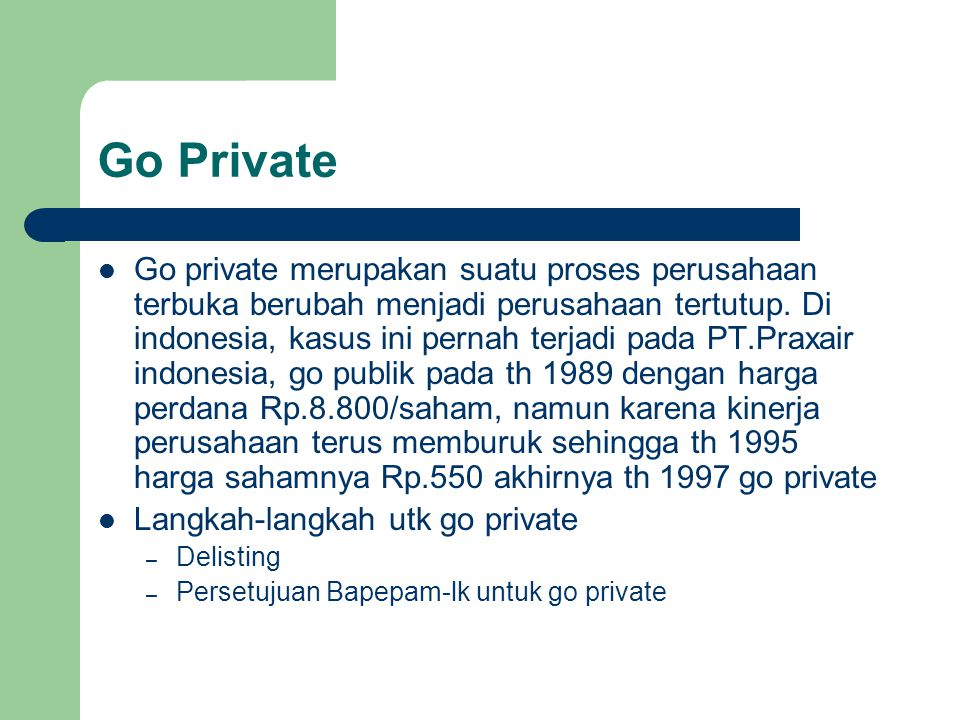 Go Private Go private merupakan suatu proses perusahaan terbuka berubah menjadi perusahaan tertutup. Di indonesia, kasus ini pernah terjadi pada PT.Pr