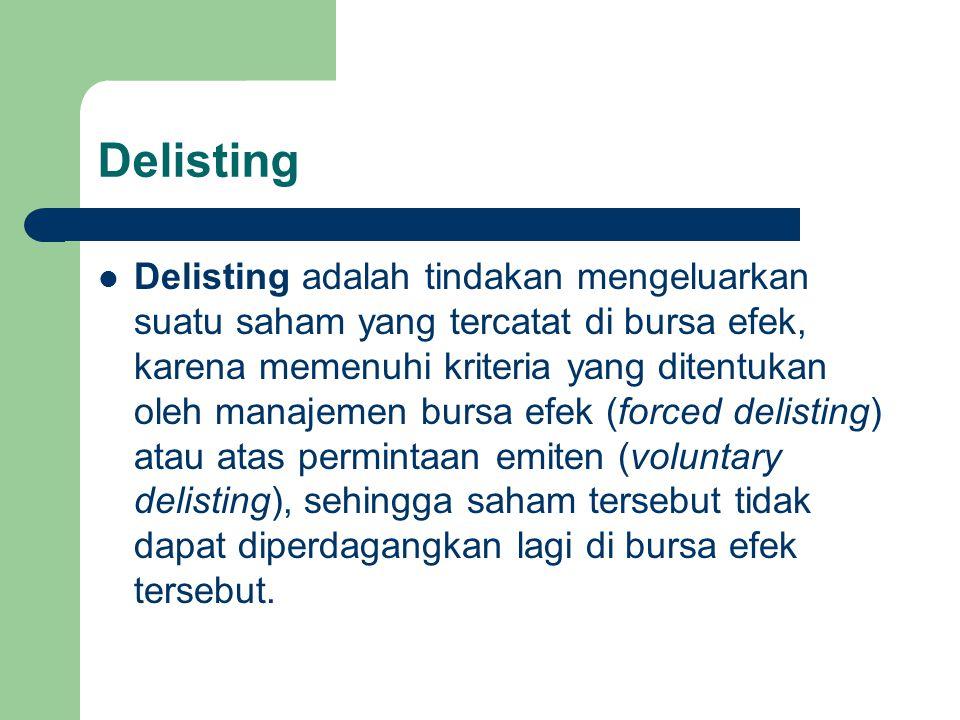 Delisting Delisting adalah tindakan mengeluarkan suatu saham yang tercatat di bursa efek, karena memenuhi kriteria yang ditentukan oleh manajemen bursa efek (forced delisting) atau atas permintaan emiten (voluntary delisting), sehingga saham tersebut tidak dapat diperdagangkan lagi di bursa efek tersebut.