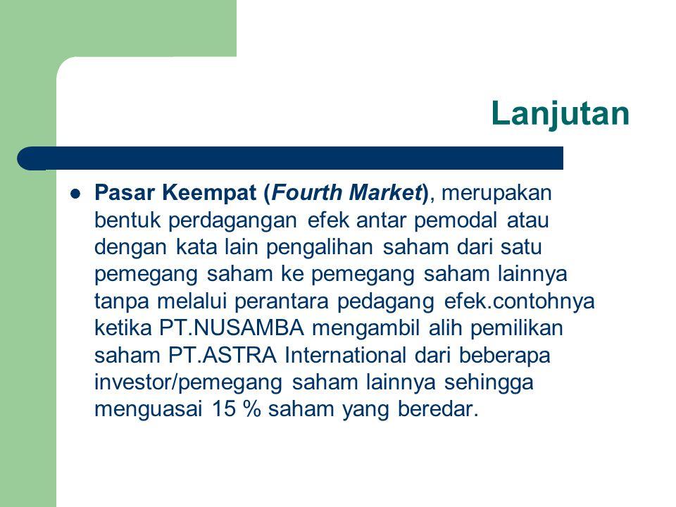 Lanjutan Pasar Keempat (Fourth Market), merupakan bentuk perdagangan efek antar pemodal atau dengan kata lain pengalihan saham dari satu pemegang saha