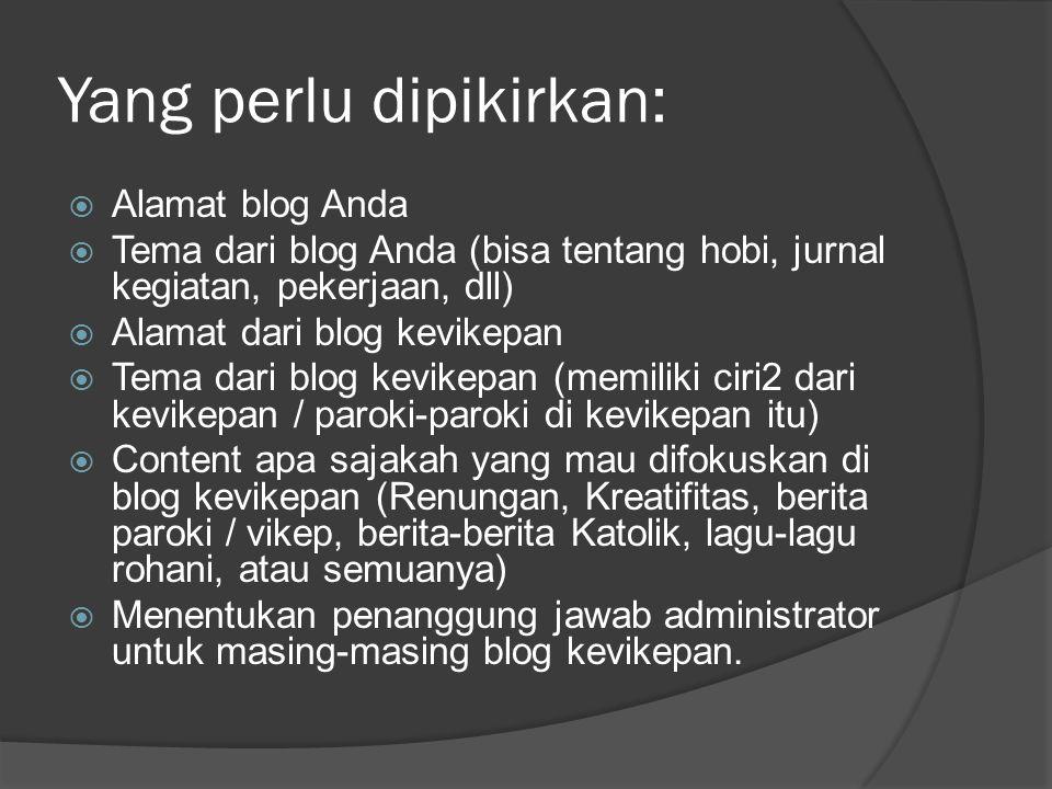 Yang perlu dipikirkan:  Alamat blog Anda  Tema dari blog Anda (bisa tentang hobi, jurnal kegiatan, pekerjaan, dll)  Alamat dari blog kevikepan  Te