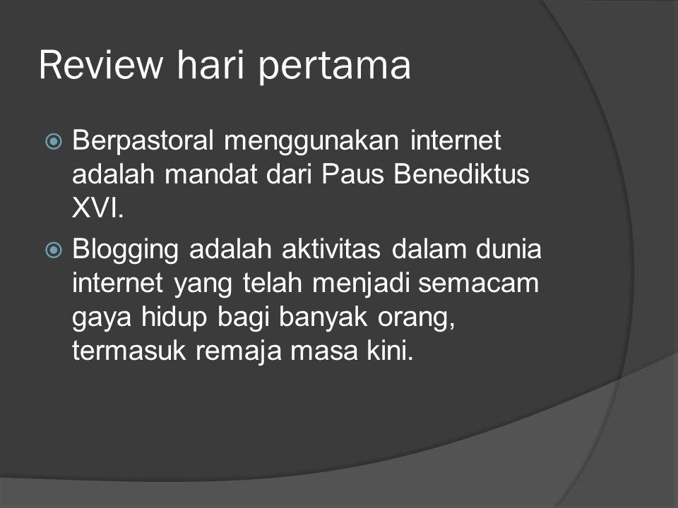 Review hari pertama  Berpastoral menggunakan internet adalah mandat dari Paus Benediktus XVI.  Blogging adalah aktivitas dalam dunia internet yang t