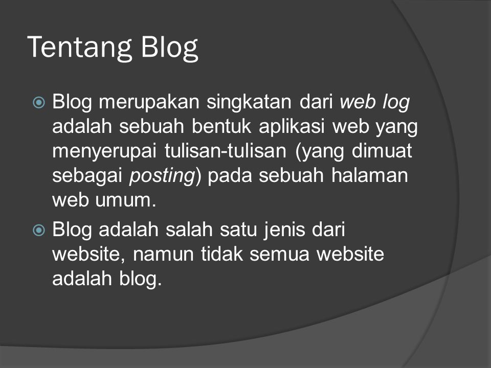 Tentang Blog  Blog merupakan singkatan dari web log adalah sebuah bentuk aplikasi web yang menyerupai tulisan-tulisan (yang dimuat sebagai posting) p