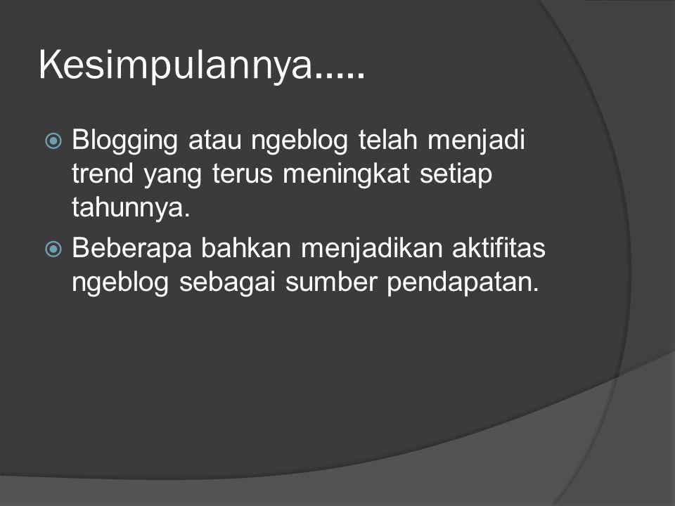 Kesimpulannya…..  Blogging atau ngeblog telah menjadi trend yang terus meningkat setiap tahunnya.  Beberapa bahkan menjadikan aktifitas ngeblog seba