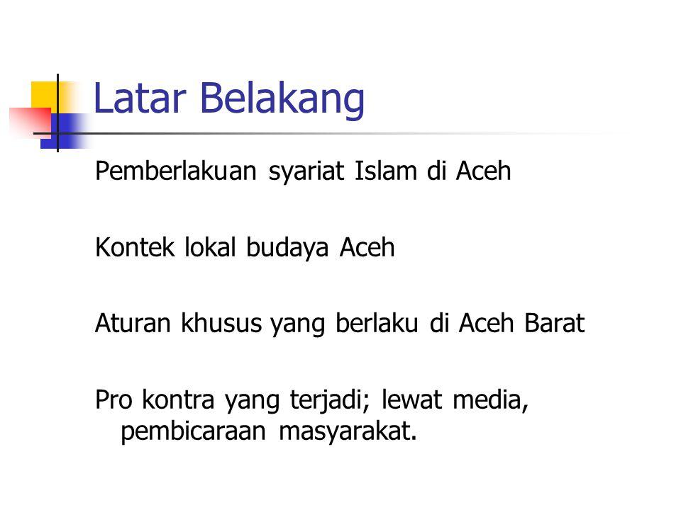 Latar Belakang Pemberlakuan syariat Islam di Aceh Kontek lokal budaya Aceh Aturan khusus yang berlaku di Aceh Barat Pro kontra yang terjadi; lewat media, pembicaraan masyarakat.